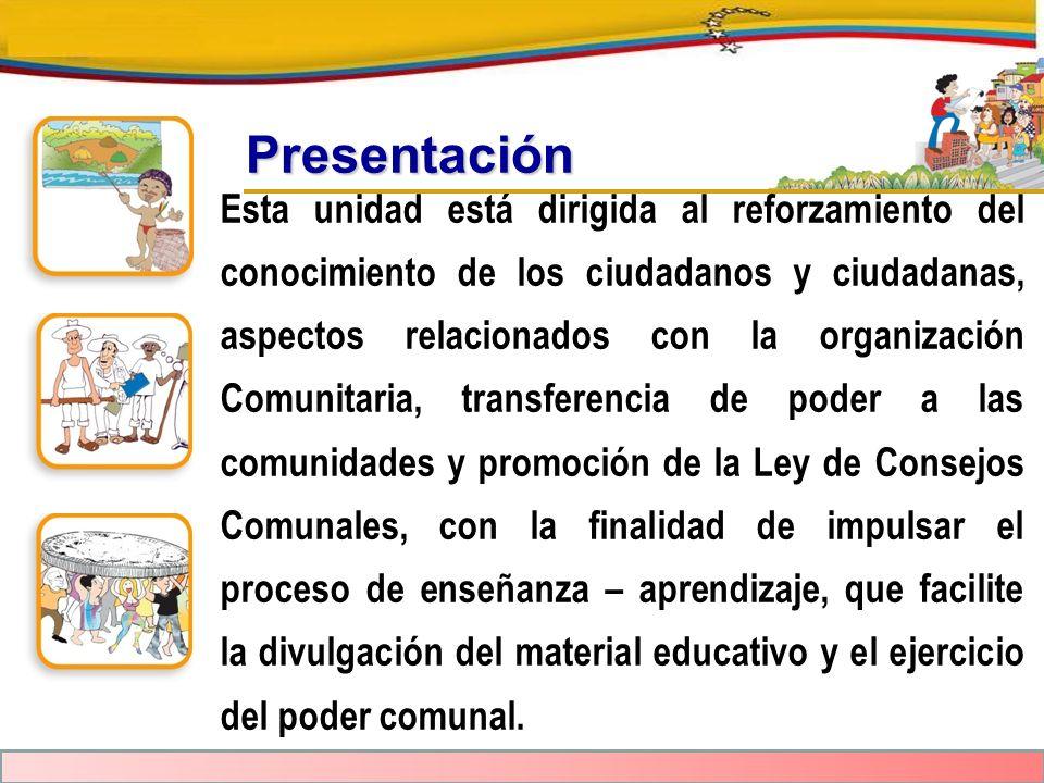 Presentación Esta unidad está dirigida al reforzamiento del conocimiento de los ciudadanos y ciudadanas, aspectos relacionados con la organización Com