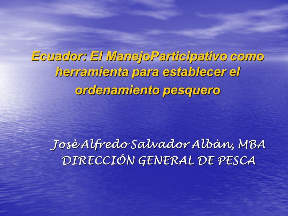Ecuador: El ManejoParticipativo como herramienta para establecer el ordenamiento pesquero Josè Alfredo Salvador Albàn, MBA DIRECCIÓN GENERAL DE PESCA