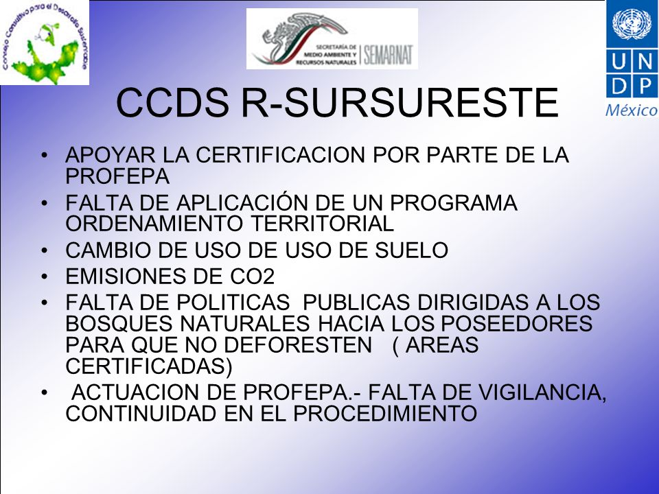 CCDS R-SURSURESTE APOYAR LA CERTIFICACION POR PARTE DE LA PROFEPA FALTA DE APLICACIÓN DE UN PROGRAMA ORDENAMIENTO TERRITORIAL CAMBIO DE USO DE USO DE SUELO EMISIONES DE CO2 FALTA DE POLITICAS PUBLICAS DIRIGIDAS A LOS BOSQUES NATURALES HACIA LOS POSEEDORES PARA QUE NO DEFORESTEN ( AREAS CERTIFICADAS) ACTUACION DE PROFEPA.- FALTA DE VIGILANCIA, CONTINUIDAD EN EL PROCEDIMIENTO