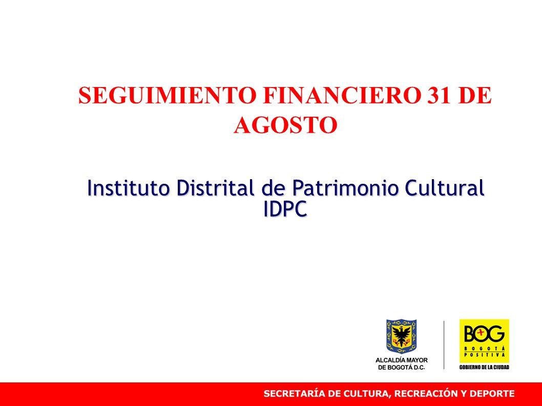 SEGUIMIENTO FINANCIERO 31 DE AGOSTO Instituto Distrital de Patrimonio Cultural IDPC