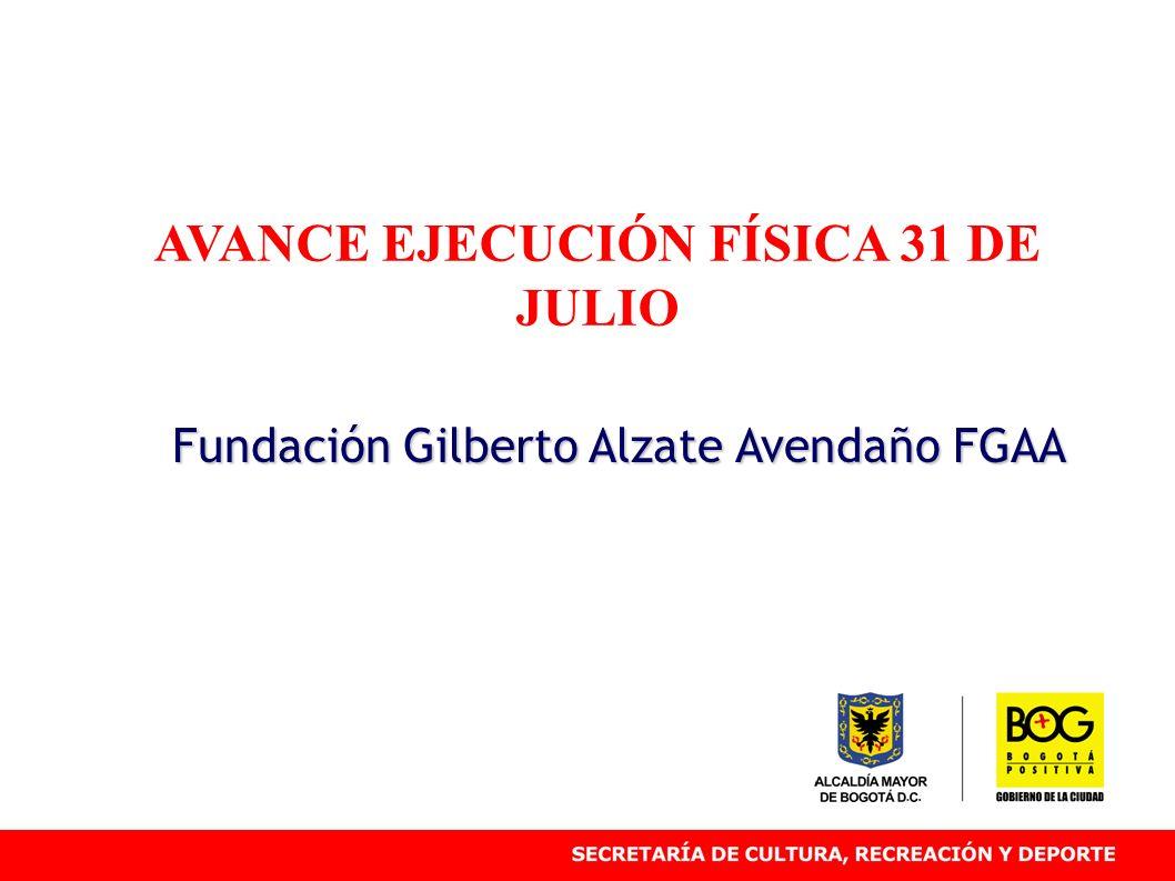 AVANCE EJECUCIÓN FÍSICA 31 DE JULIO Fundación Gilberto Alzate Avendaño FGAA