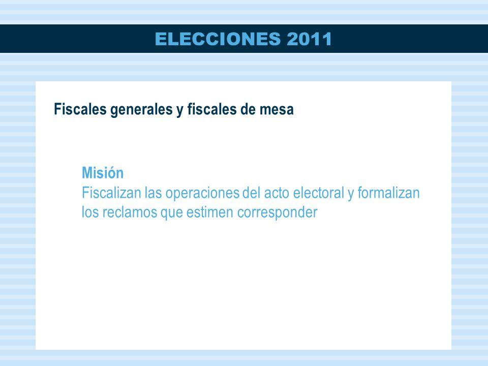 ELECCIONES 2011 Fiscales generales y fiscales de mesa Misión Fiscalizan las operaciones del acto electoral y formalizan los reclamos que estimen corresponder