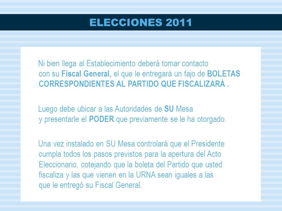 ELECCIONES 2011 Ni bien llega al Establecimiento deberá tomar contacto con su Fiscal General, el que le entregará un fajo de BOLETAS CORRESPONDIENTES AL PARTIDO QUE FISCALIZARÁ.