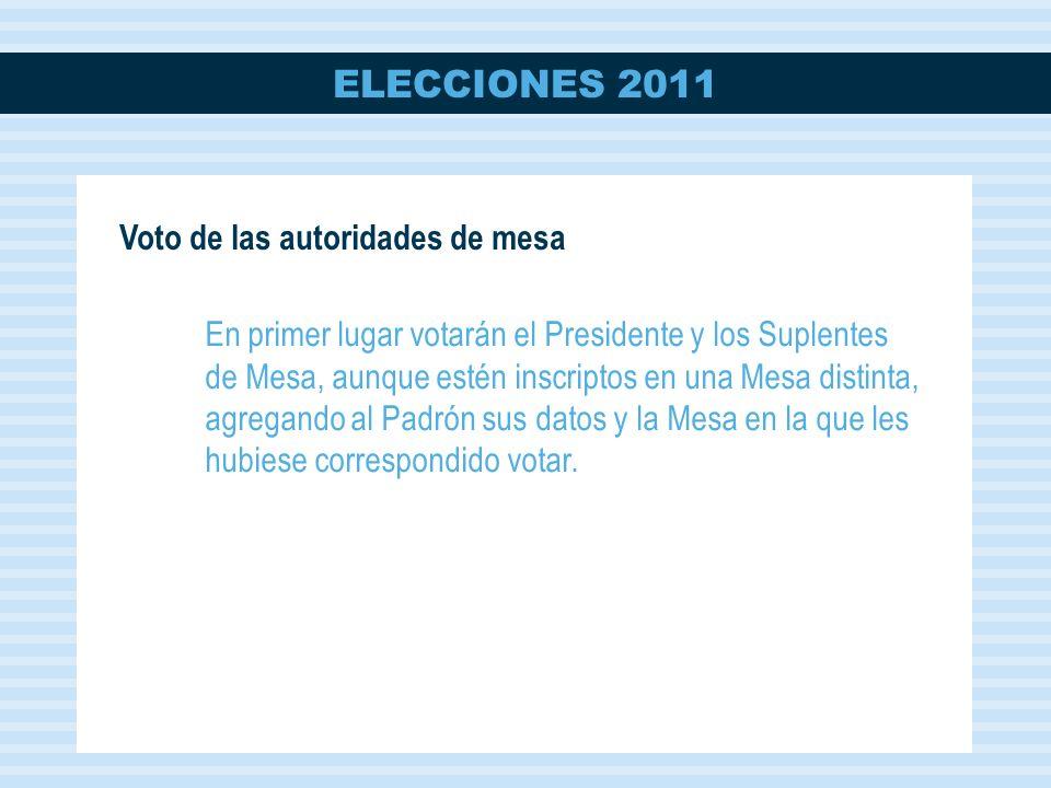 ELECCIONES 2011 Voto de las autoridades de mesa En primer lugar votarán el Presidente y los Suplentes de Mesa, aunque estén inscriptos en una Mesa distinta, agregando al Padrón sus datos y la Mesa en la que les hubiese correspondido votar.