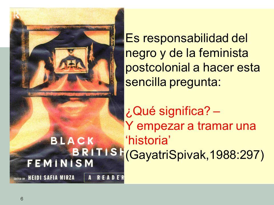 6 Es responsabilidad del negro y de la feminista postcolonial a hacer esta sencilla pregunta: ¿Qué significa.