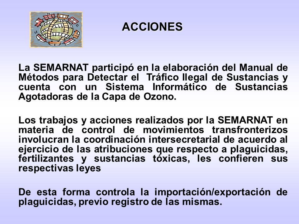 La SEMARNAT participó en la elaboración del Manual de Métodos para Detectar el Tráfico Ilegal de Sustancias y cuenta con un Sistema Informático de Sustancias Agotadoras de la Capa de Ozono.