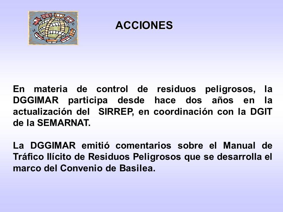 En materia de control de residuos peligrosos, la DGGIMAR participa desde hace dos años en la actualización del SIRREP, en coordinación con la DGIT de la SEMARNAT.