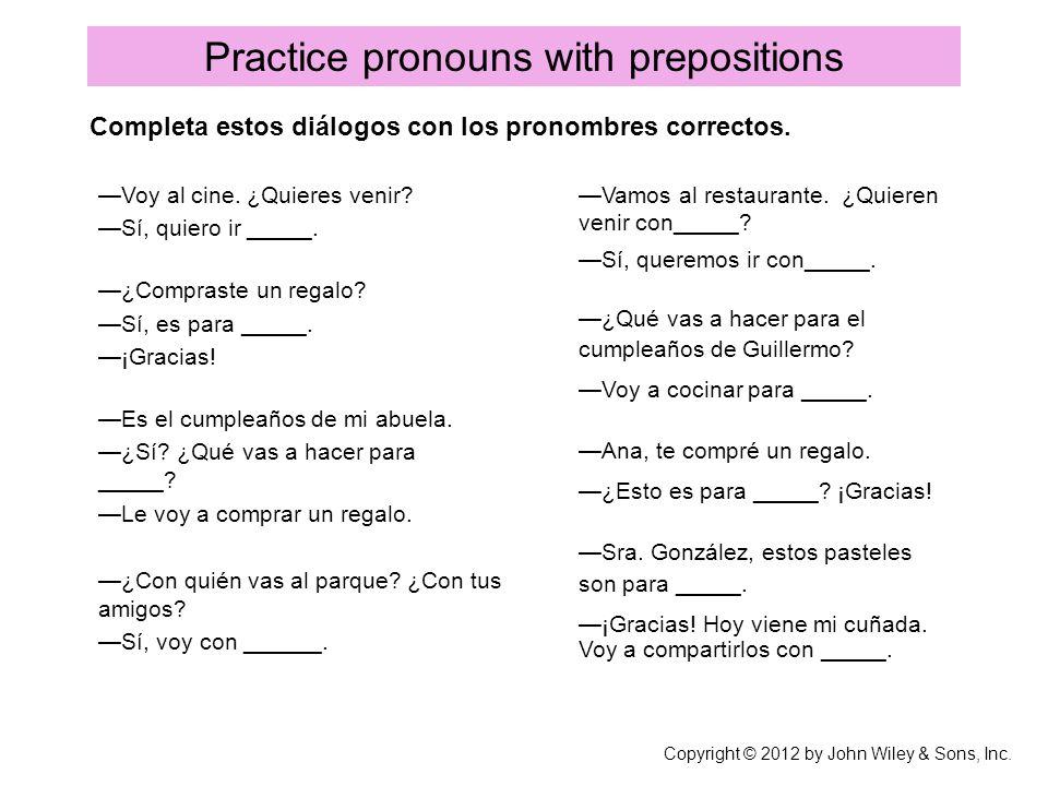 Practice pronouns with prepositions Voy al cine. ¿Quieres venir? Sí, quiero ir _____. ¿Compraste un regalo? Sí, es para _____. ¡Gracias! Es el cumplea