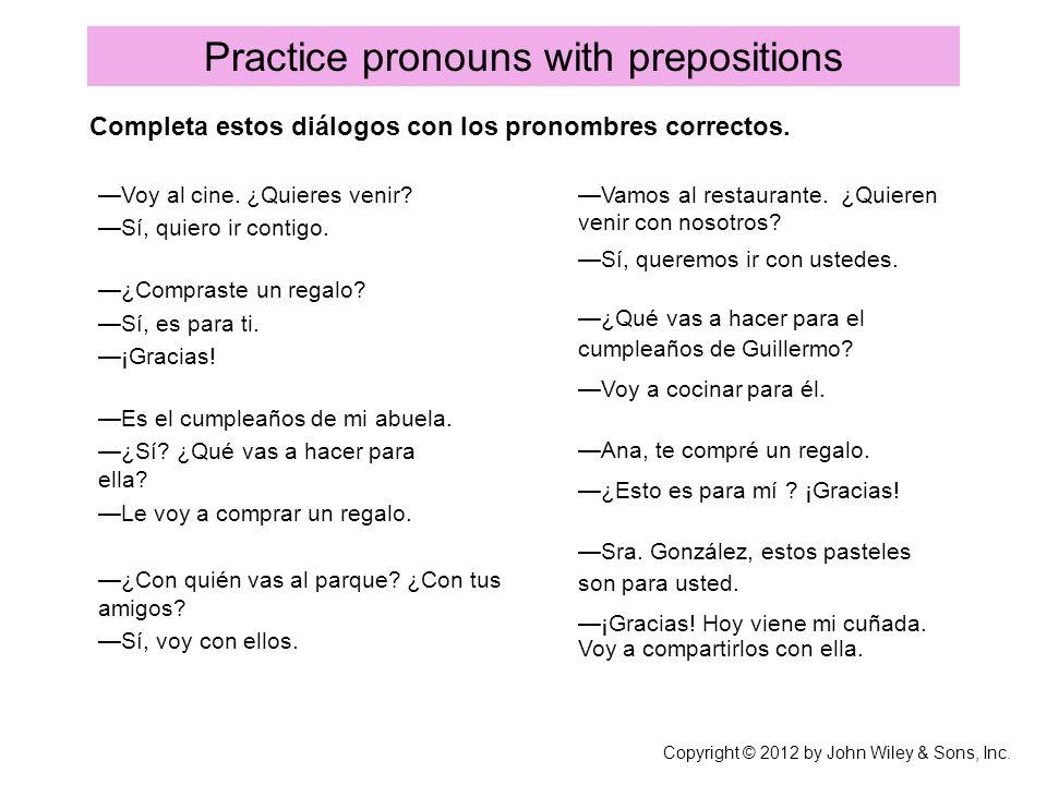 Practice pronouns with prepositions Voy al cine. ¿Quieres venir? Sí, quiero ir contigo. ¿Compraste un regalo? Sí, es para ti. ¡Gracias! Es el cumpleañ