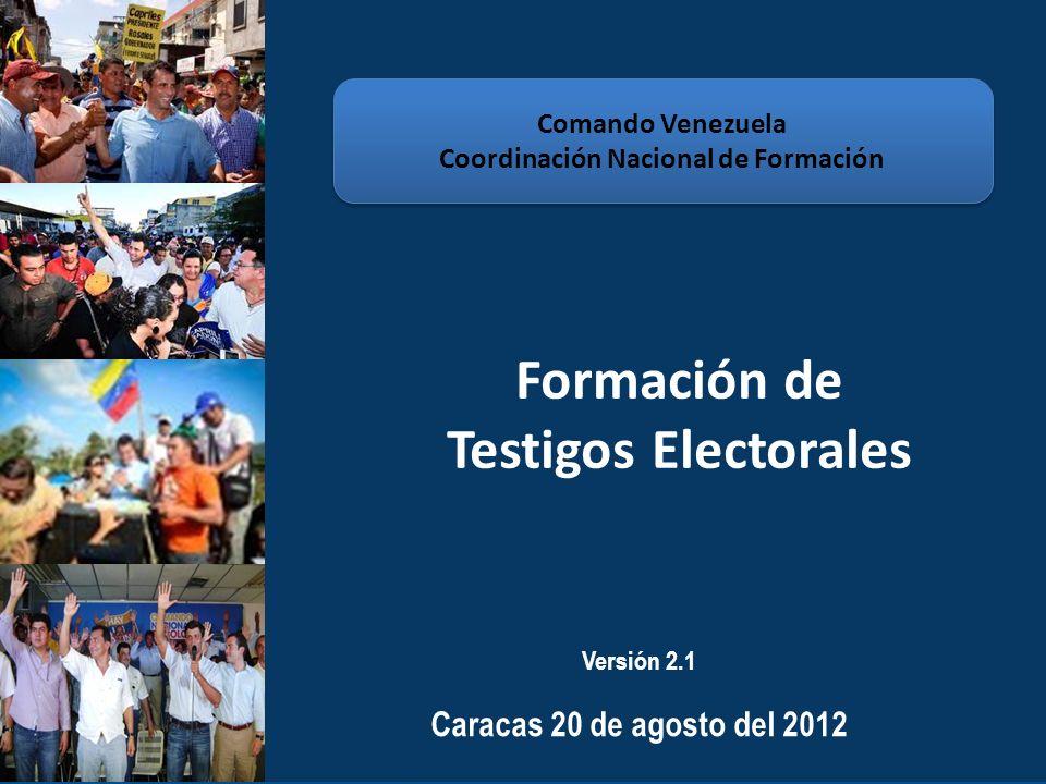 Formación de Testigos Electorales Comando Venezuela Coordinación Nacional de Formación Comando Venezuela Coordinación Nacional de Formación Versión 2.1 Caracas 20 de agosto del 2012