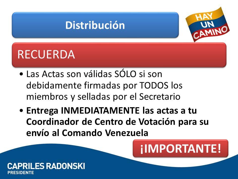 RECUERDA Las Actas son válidas SÓLO si son debidamente firmadas por TODOS los miembros y selladas por el Secretario Entrega INMEDIATAMENTE las actas a tu Coordinador de Centro de Votación para su envío al Comando Venezuela Distribución ¡IMPORTANTE!