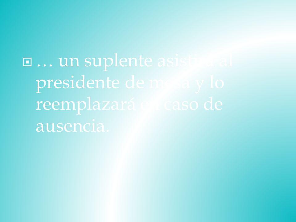 … un suplente asistirá al presidente de mesa y lo reemplazará en caso de ausencia.
