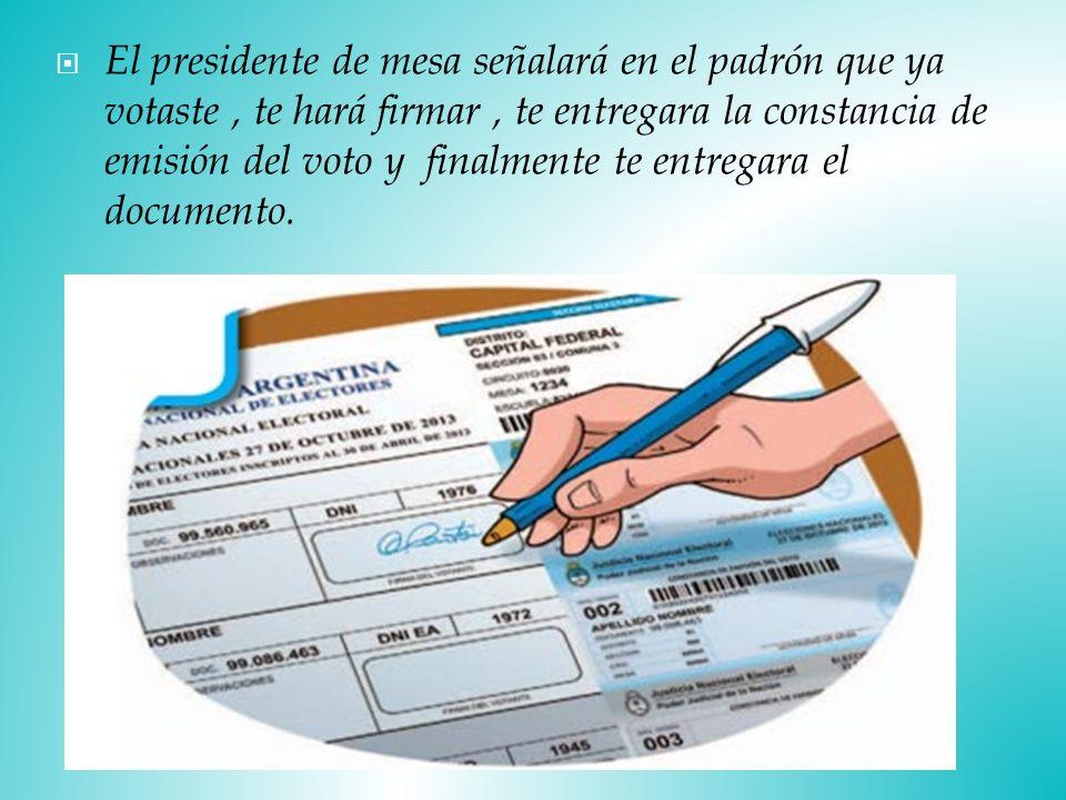 El presidente de mesa señalará en el padrón que ya votaste, te hará firmar, te entregara la constancia de emisión del voto y finalmente te entregara el documento.