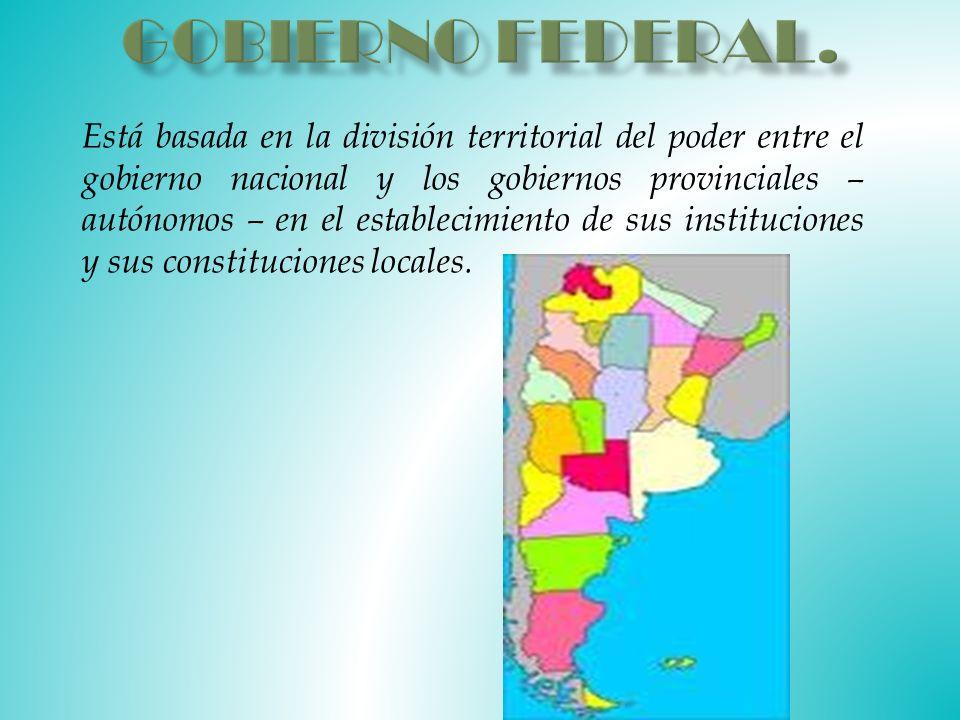 Está basada en la división territorial del poder entre el gobierno nacional y los gobiernos provinciales – autónomos – en el establecimiento de sus instituciones y sus constituciones locales.