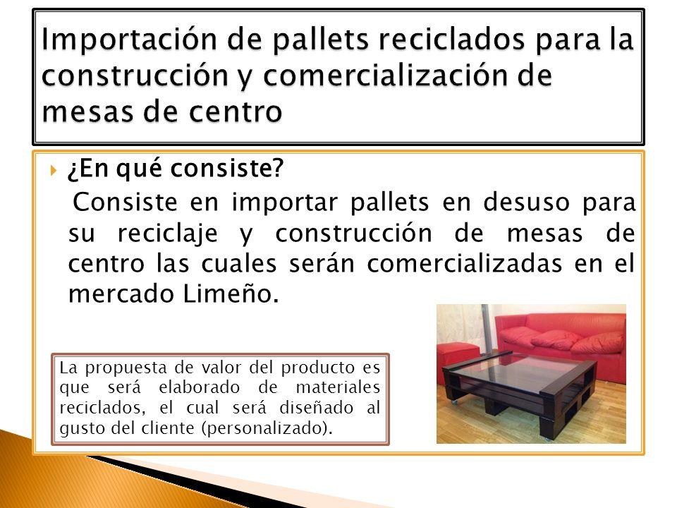 ¿En qué consiste? Consiste en importar pallets en desuso para su reciclaje y construcción de mesas de centro las cuales serán comercializadas en el me