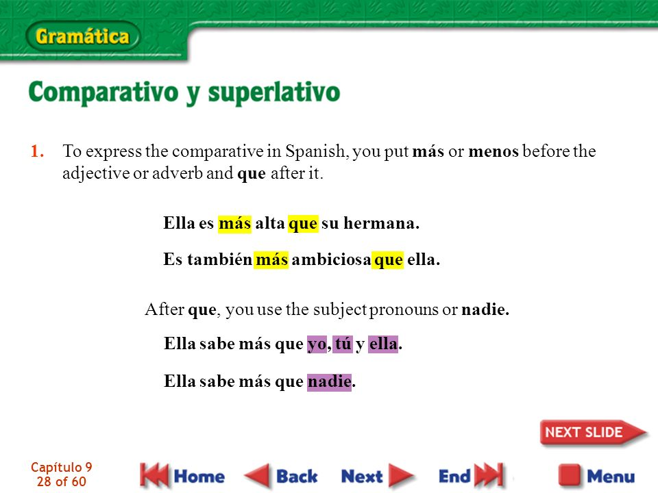 Capítulo 9 28 of 60 1. To express the comparative in Spanish, you put más or menos before the adjective or adverb and que after it. Ella es más alta q