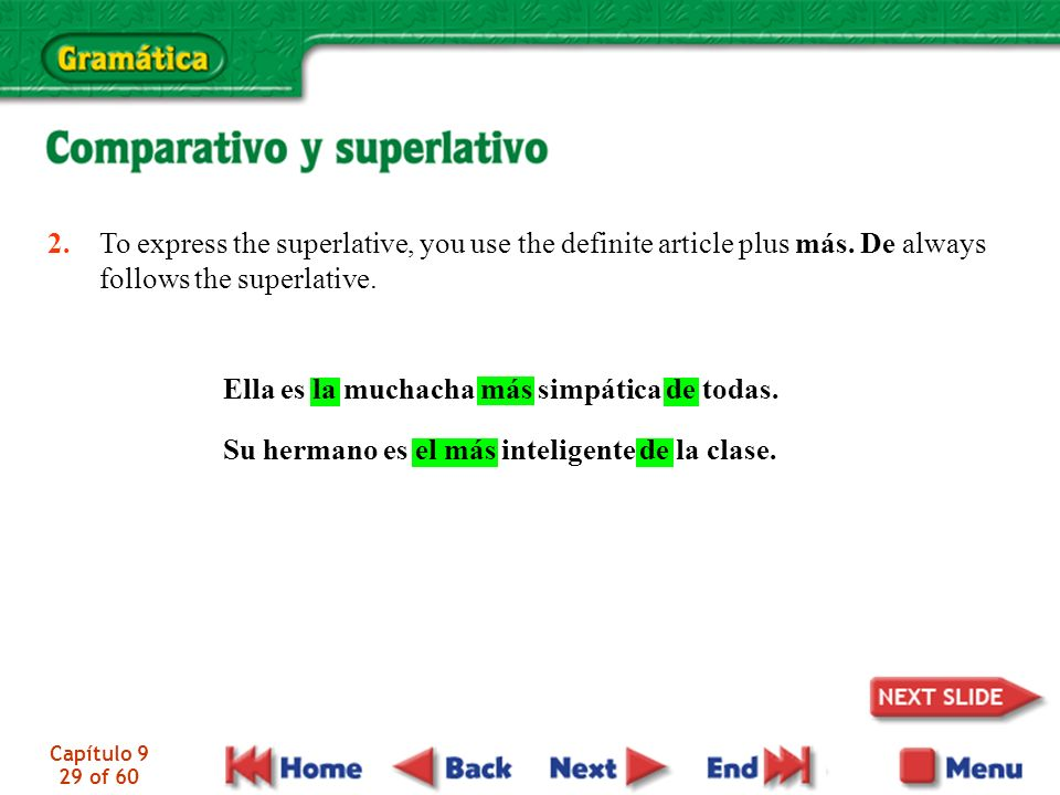 Capítulo 9 29 of 60 2. To express the superlative, you use the definite article plus más. De always follows the superlative. Ella es la muchacha más s