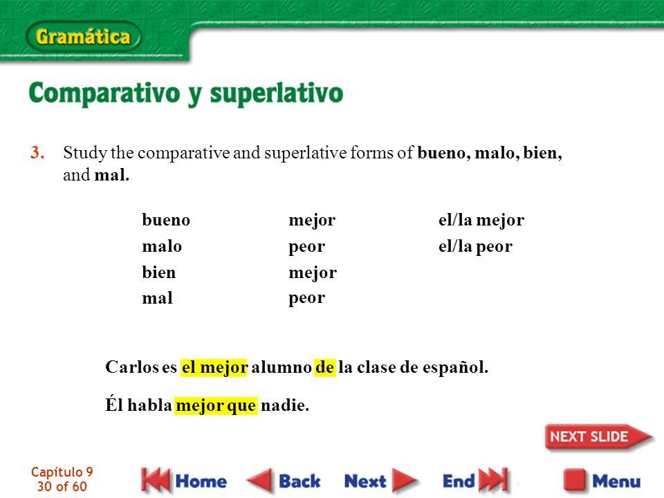 Capítulo 9 30 of 60 3. Study the comparative and superlative forms of bueno, malo, bien, and mal. bueno malo bien mal mejor peor mejor peor el/la mejo