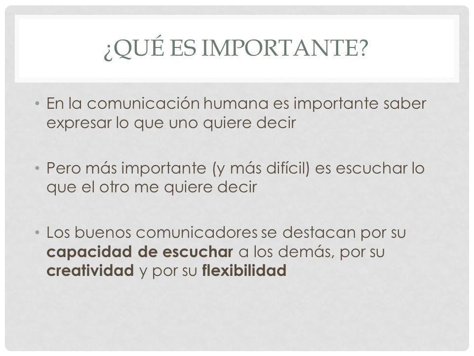 ¿QUÉ ES IMPORTANTE? En la comunicación humana es importante saber expresar lo que uno quiere decir Pero más importante (y más difícil) es escuchar lo