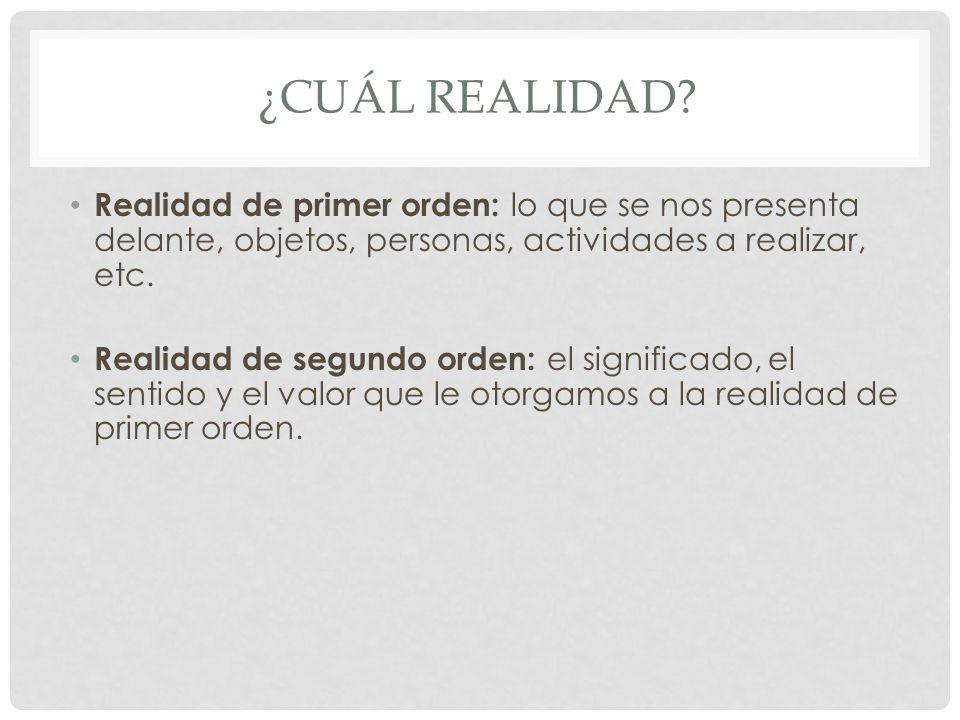 ¿CUÁL REALIDAD? Realidad de primer orden: lo que se nos presenta delante, objetos, personas, actividades a realizar, etc. Realidad de segundo orden: e