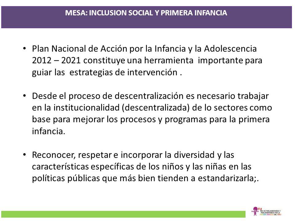 MESA: INCLUSION SOCIAL Y PRIMERA INFANCIA Plan Nacional de Acción por la Infancia y la Adolescencia 2012 – 2021 constituye una herramienta importante