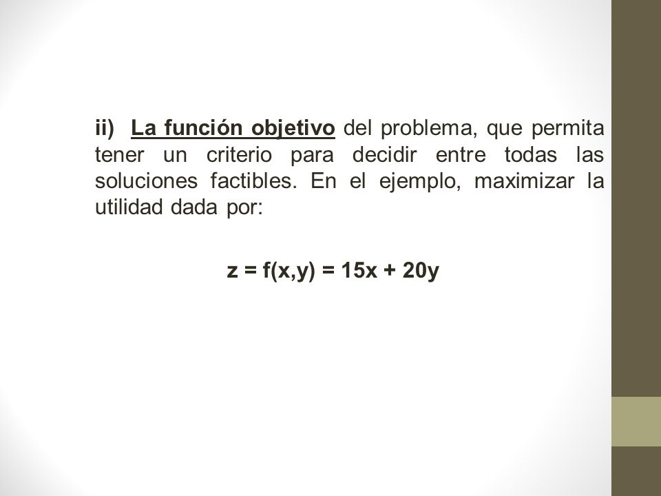ii) La función objetivo del problema, que permita tener un criterio para decidir entre todas las soluciones factibles. En el ejemplo, maximizar la uti