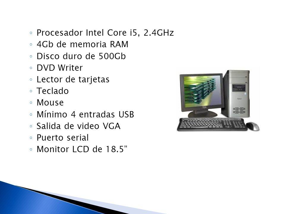Procesador Intel Core i5, 2.4GHz 4Gb de memoria RAM Disco duro de 500Gb DVD Writer Lector de tarjetas Teclado Mouse Mínimo 4 entradas USB Salida de vi