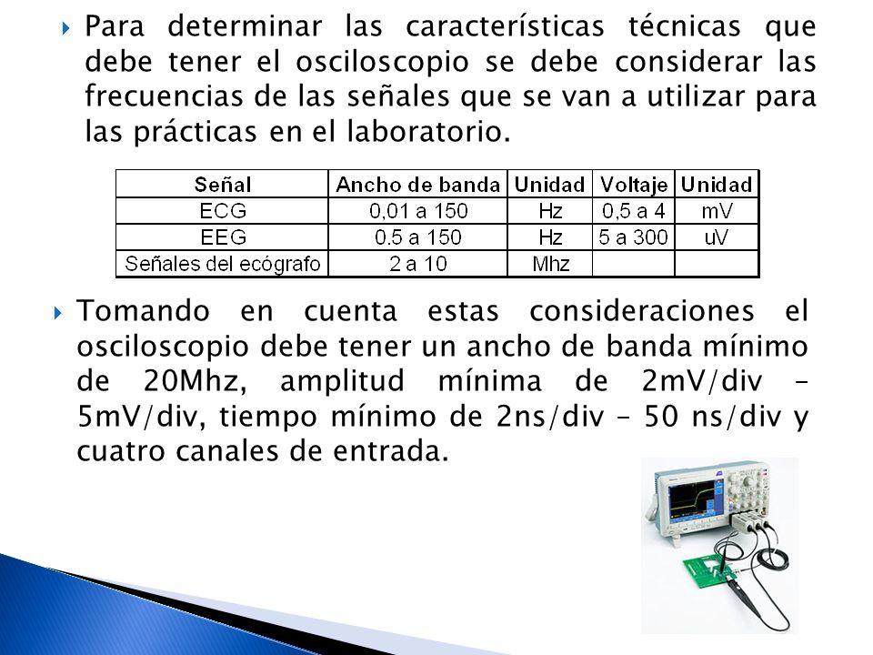 Para determinar las características técnicas que debe tener el osciloscopio se debe considerar las frecuencias de las señales que se van a utilizar pa