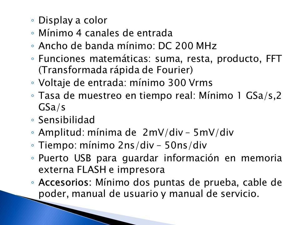 Display a color Mínimo 4 canales de entrada Ancho de banda mínimo: DC 200 MHz Funciones matemáticas: suma, resta, producto, FFT (Transformada rápida d