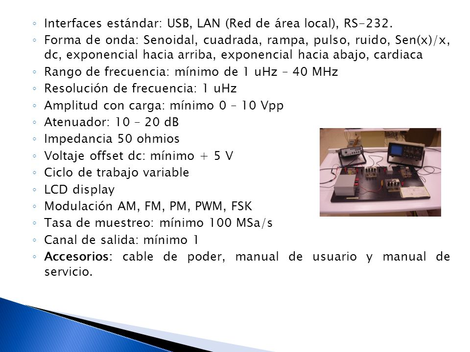 Interfaces estándar: USB, LAN (Red de área local), RS-232. Forma de onda: Senoidal, cuadrada, rampa, pulso, ruido, Sen(x)/x, dc, exponencial hacia arr