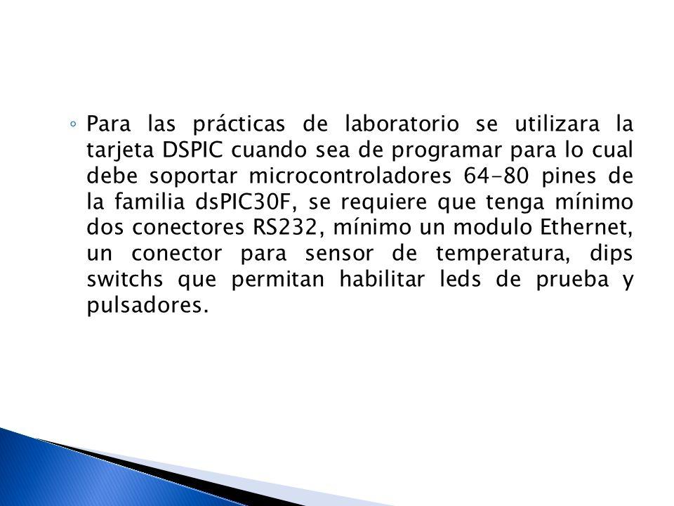 Para las prácticas de laboratorio se utilizara la tarjeta DSPIC cuando sea de programar para lo cual debe soportar microcontroladores 64-80 pines de l
