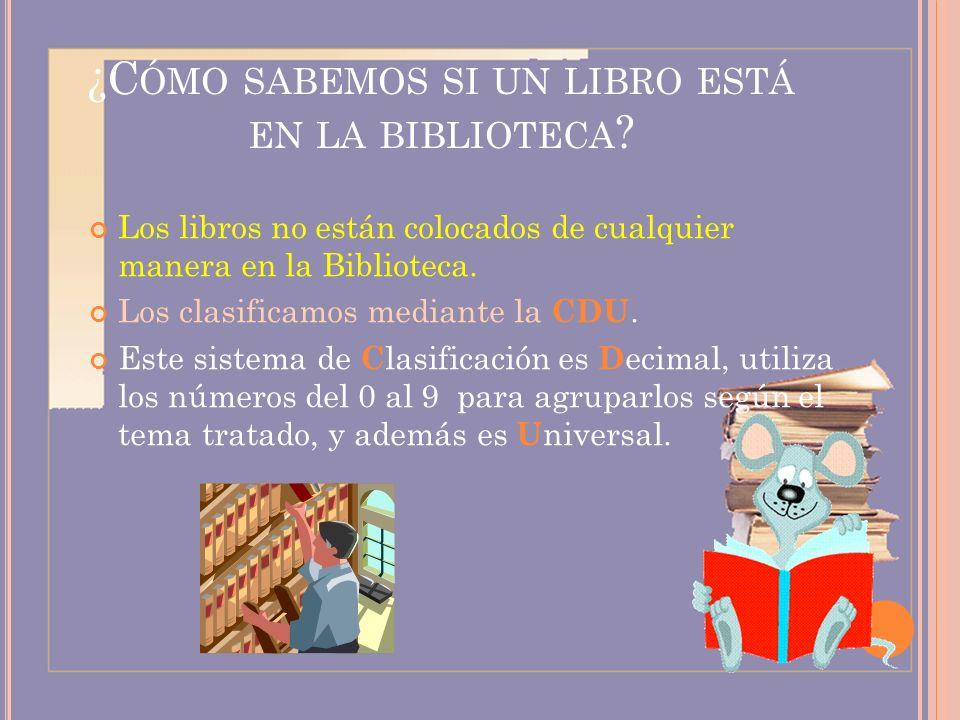 ¿C ÓMO SABEMOS SI UN LIBRO ESTÁ EN LA BIBLIOTECA ? Los libros no están colocados de cualquier manera en la Biblioteca. Los clasificamos mediante la CD