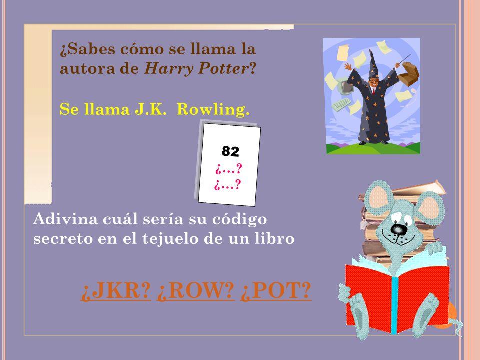 ¿Sabes cómo se llama la autora de Harry Potter ? Se llama J.K. Rowling. Adivina cuál sería su código secreto en el tejuelo de un libro 82 ¿…? ¿JKR? ¿R