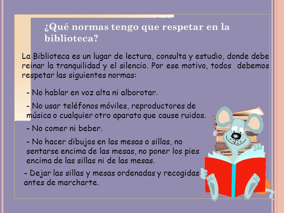 ¿Qué normas tengo que respetar en la biblioteca? La Biblioteca es un lugar de lectura, consulta y estudio, donde debe reinar la tranquilidad y el sile