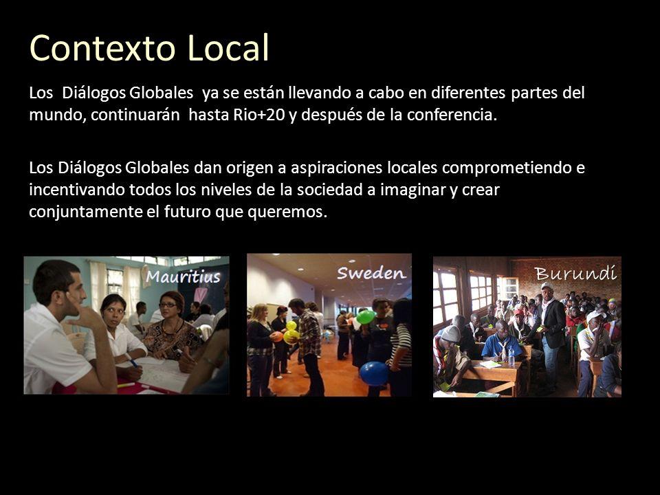 Contexto Local Los Diálogos Globales ya se están llevando a cabo en diferentes partes del mundo, continuarán hasta Rio+20 y después de la conferencia.
