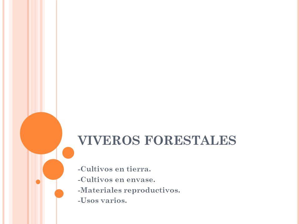 VIVEROS FORESTALES -Cultivos en tierra. -Cultivos en envase. -Materiales reproductivos. -Usos varios.