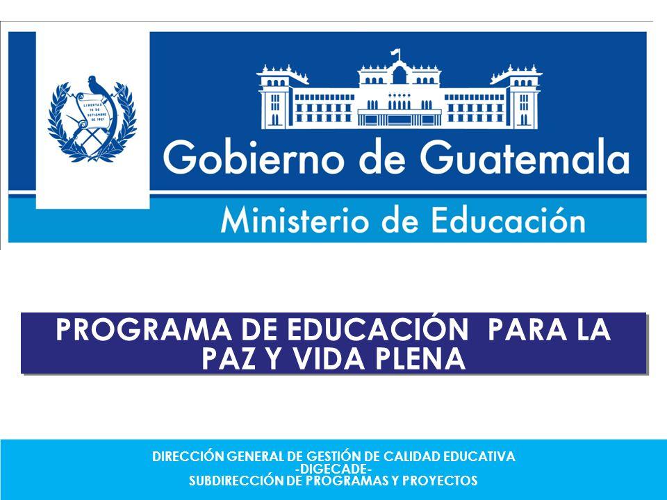 PROGRAMA DE EDUCACIÓN PARA LA PAZ Y VIDA PLENA DIRECCIÓN GENERAL DE GESTIÓN DE CALIDAD EDUCATIVA -DIGECADE- SUBDIRECCIÓN DE PROGRAMAS Y PROYECTOS DIRE