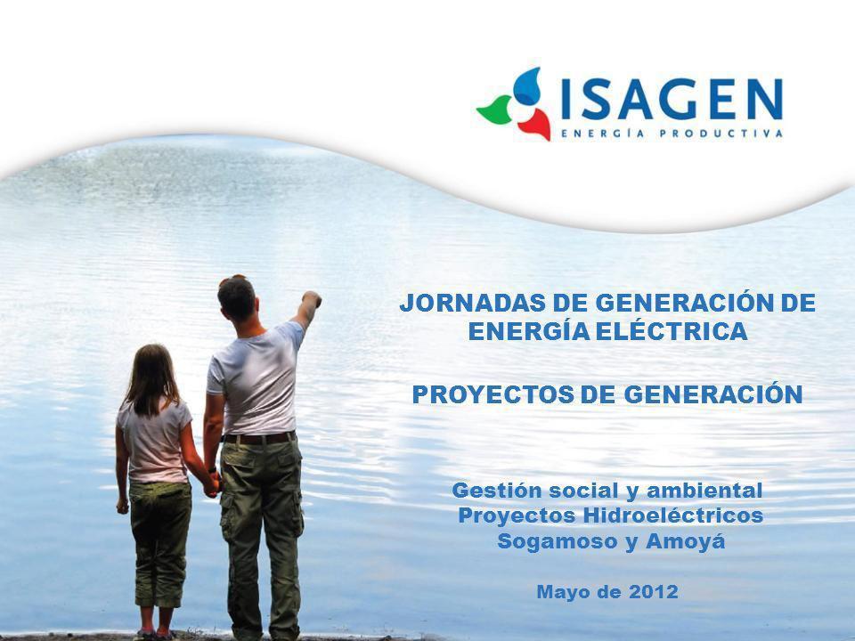 JORNADAS DE GENERACIÓN DE ENERGÍA ELÉCTRICA PROYECTOS DE GENERACIÓN Gestión social y ambiental Proyectos Hidroeléctricos Sogamoso y Amoyá Mayo de 2012