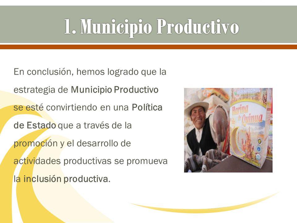 En conclusión, hemos logrado que la estrategia de Municipio Productivo se esté convirtiendo en una Política de Estado que a través de la promoción y e