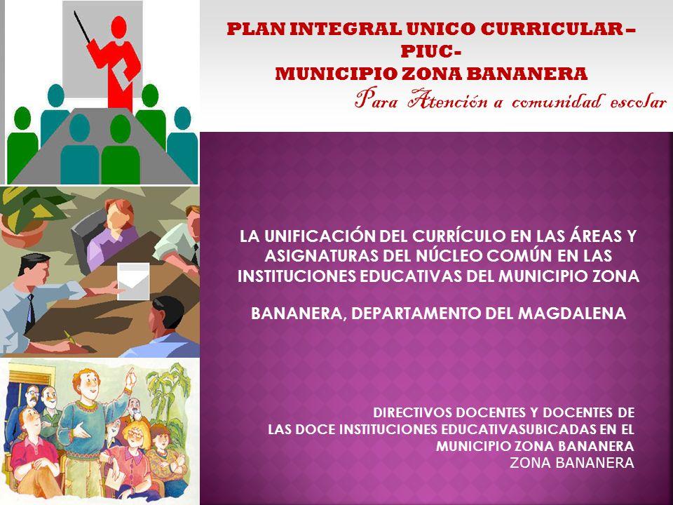 PLAN INTEGRAL UNICO CURRICULAR – PIUC- MUNICIPIO ZONA BANANERA Para Atención a comunidad escolar LA UNIFICACIÓN DEL CURRÍCULO EN LAS ÁREAS Y ASIGNATUR