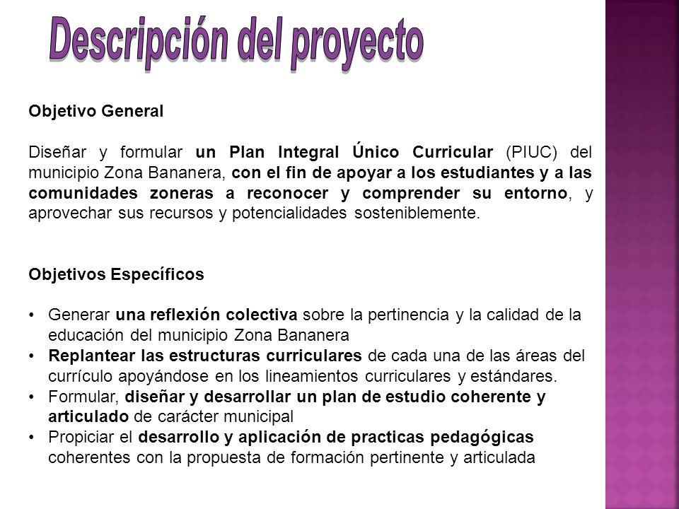 Objetivo General Diseñar y formular un Plan Integral Único Curricular (PIUC) del municipio Zona Bananera, con el fin de apoyar a los estudiantes y a l
