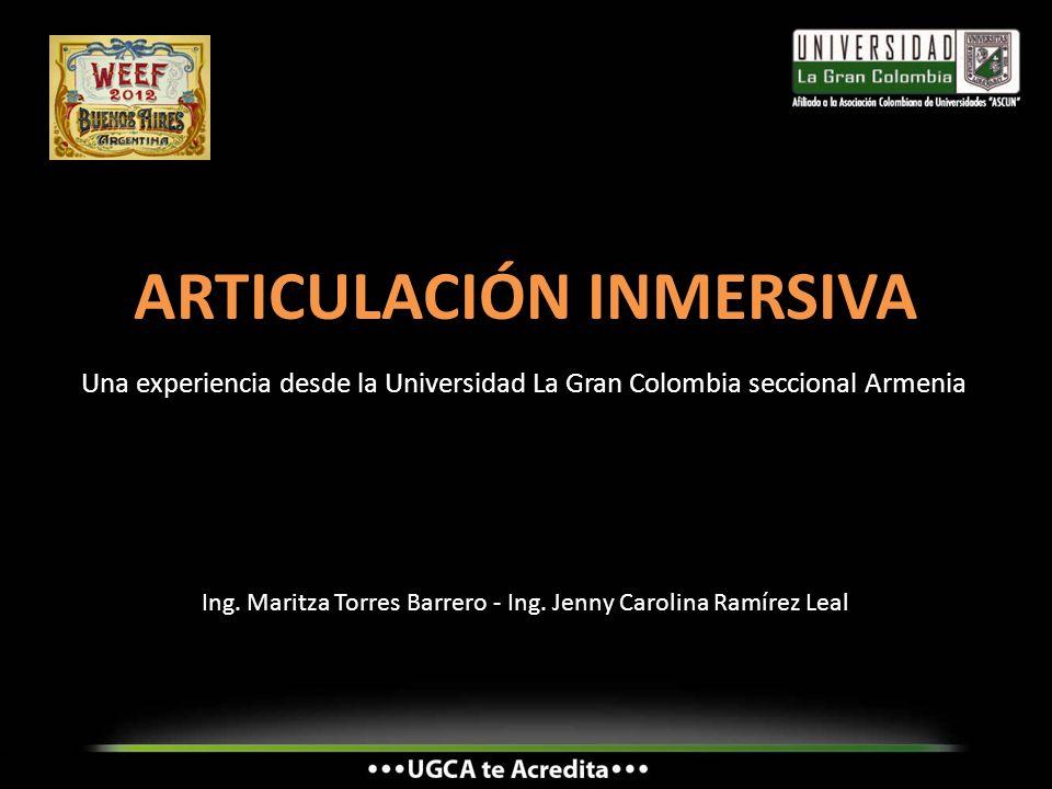ARTICULACIÓN INMERSIVA Una experiencia desde la Universidad La Gran Colombia seccional Armenia Ing. Maritza Torres Barrero - Ing. Jenny Carolina Ramír