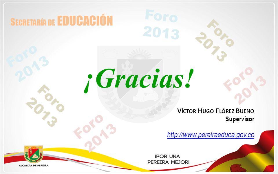 ¡Gracias! V ÍCTOR H UGO F LÓREZ B UENO Supervisor http://www.pereiraeduca.gov.co S ECRETARÍA DE EDUCACIÓN Foro 2013