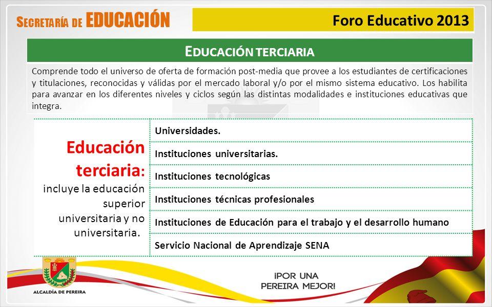 Foro Educativo 2013 S ECRETARÍA DE EDUCACIÓN Educación terciaria : incluye la educación superior universitaria y no universitaria. : Universidades. In