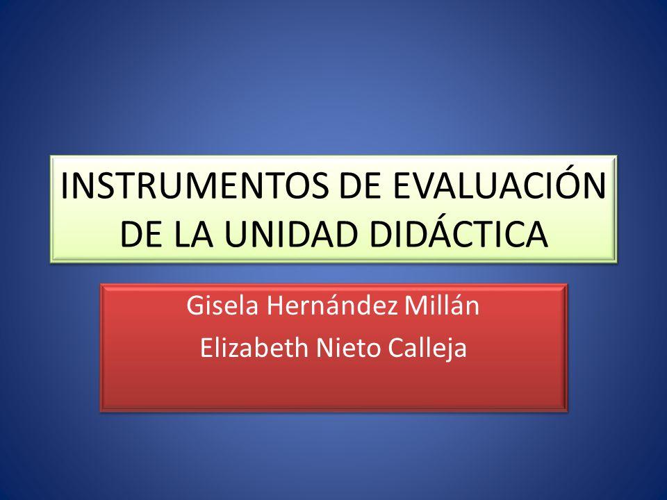 INSTRUMENTOS DE EVALUACIÓN DE LA UNIDAD DIDÁCTICA Gisela Hernández Millán Elizabeth Nieto Calleja Gisela Hernández Millán Elizabeth Nieto Calleja