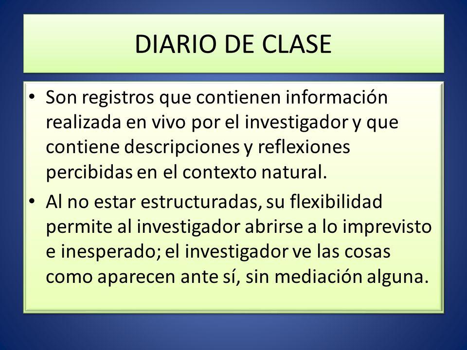 DIARIO DE CLASE Son registros que contienen información realizada en vivo por el investigador y que contiene descripciones y reflexiones percibidas en