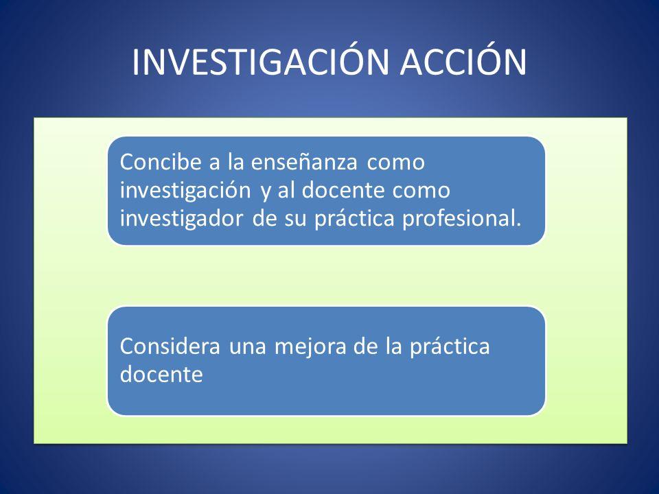 INVESTIGACIÓN ACCIÓN Concibe a la enseñanza como investigación y al docente como investigador de su práctica profesional. Considera una mejora de la p