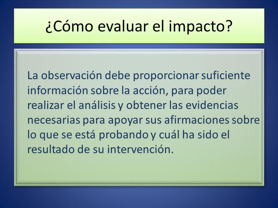 ¿Cómo evaluar el impacto? La observación debe proporcionar suficiente información sobre la acción, para poder realizar el análisis y obtener las evide
