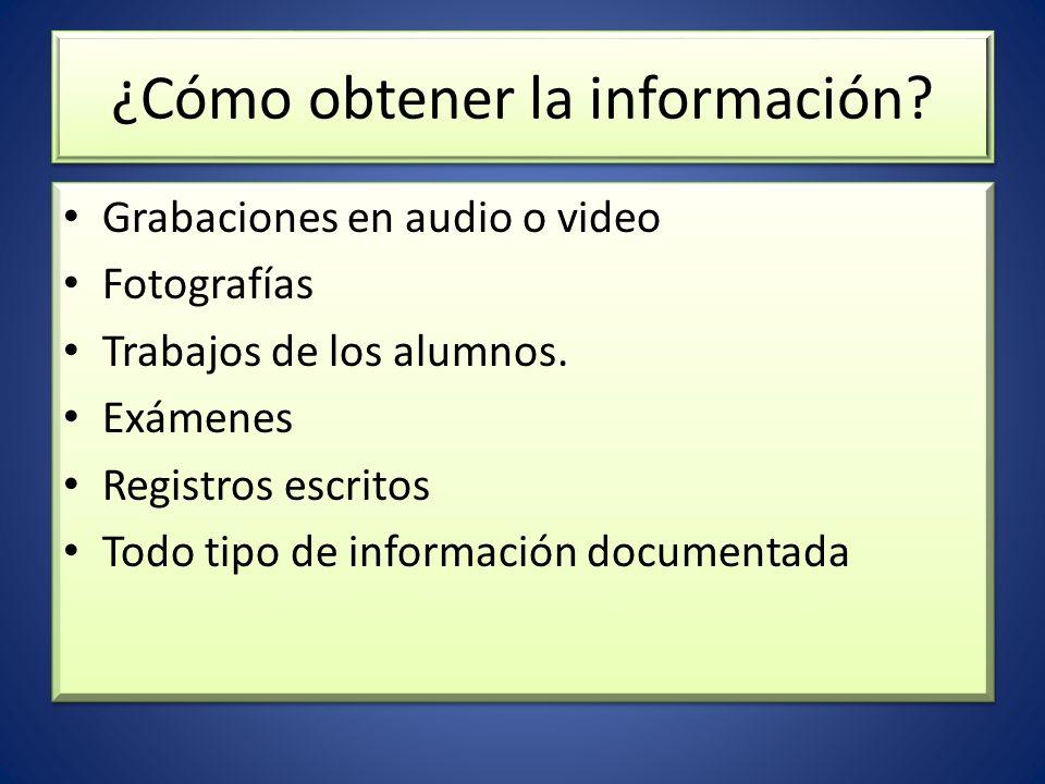 ¿Cómo obtener la información? Grabaciones en audio o video Fotografías Trabajos de los alumnos. Exámenes Registros escritos Todo tipo de información d