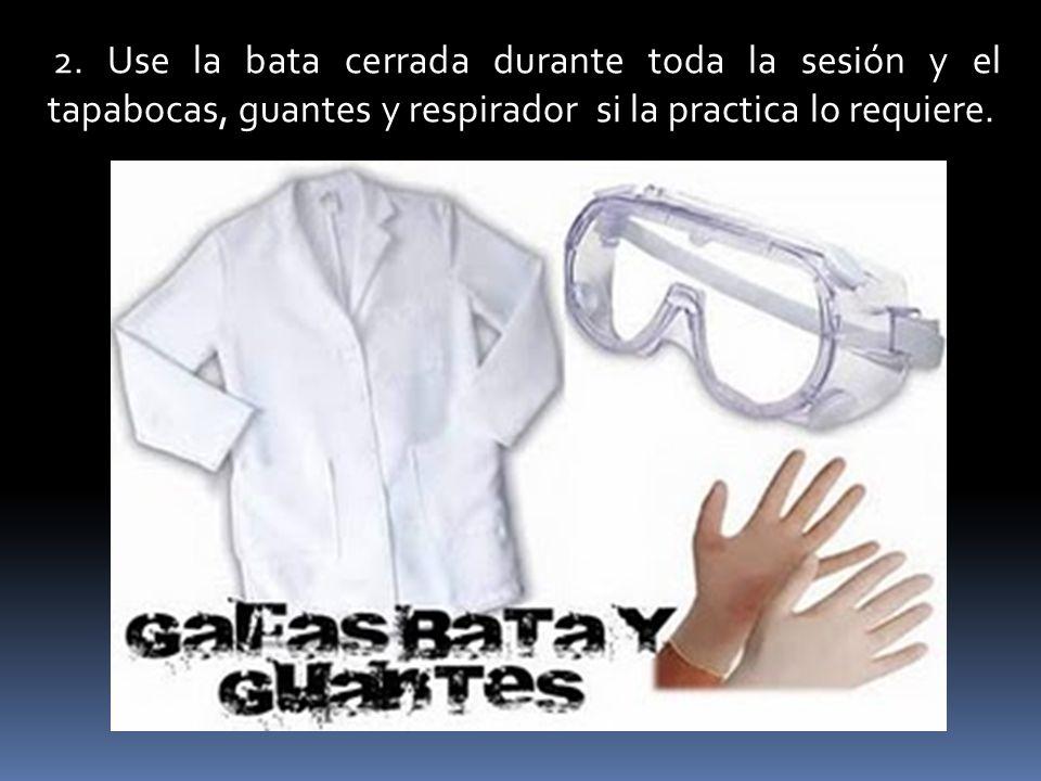 2. Use la bata cerrada durante toda la sesión y el tapabocas, guantes y respirador si la practica lo requiere.
